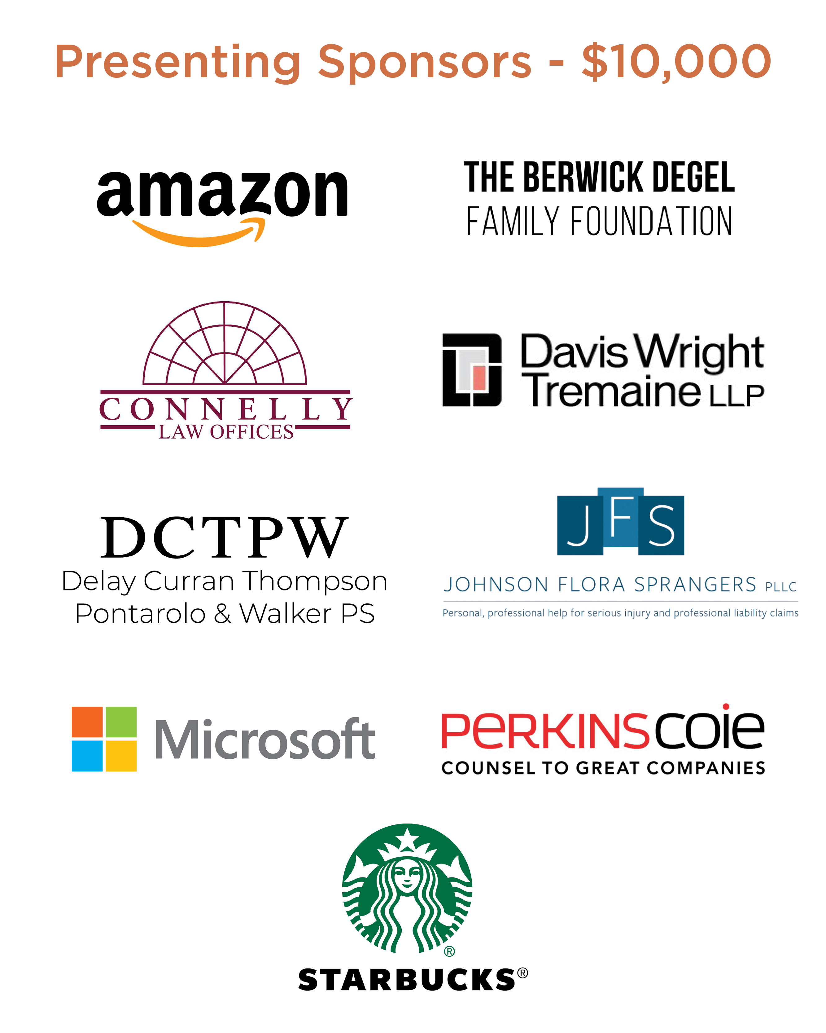 Presenting Sponsors - $10,000 : Amazon, The Berwick Degel Family Foundation, Connelly Law Offices, Davis Wright Tremaine LLP, Delay Curran Thompson Pontarolo and Walker PS, Johnson Flora Sprangers PLLC, Microsoft, Perkins Coie, Starbucks